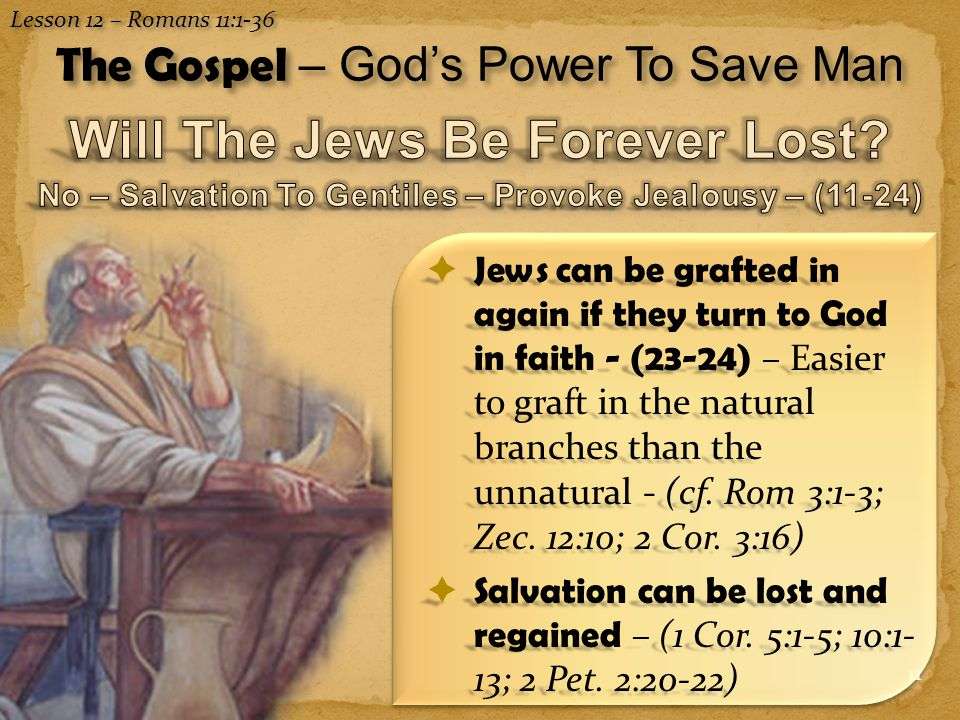 11  Jews can be grafted in again if they turn to God in faith - (23-24) – Easier to graft in the natural branches than the unnatural - (cf.