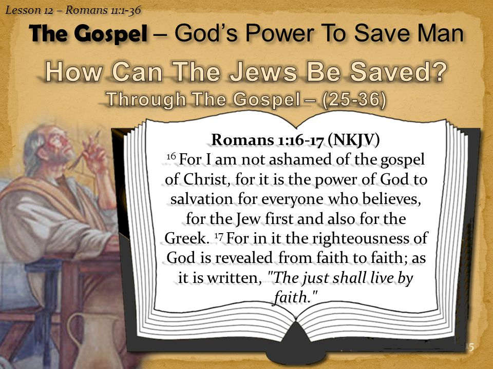 15 Lesson 12 – Romans 11:1-36 The Gospel – God's Power To Save Man Romans 1:16-17 (NKJV) 16 For I am not ashamed of the gospel of Christ, for it is the power of God to salvation for everyone who believes, for the Jew first and also for the Greek.