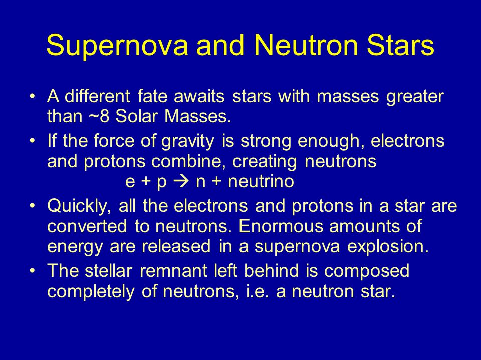Supernova and Neutron Stars A different fate awaits stars with masses greater than ~8 Solar Masses.