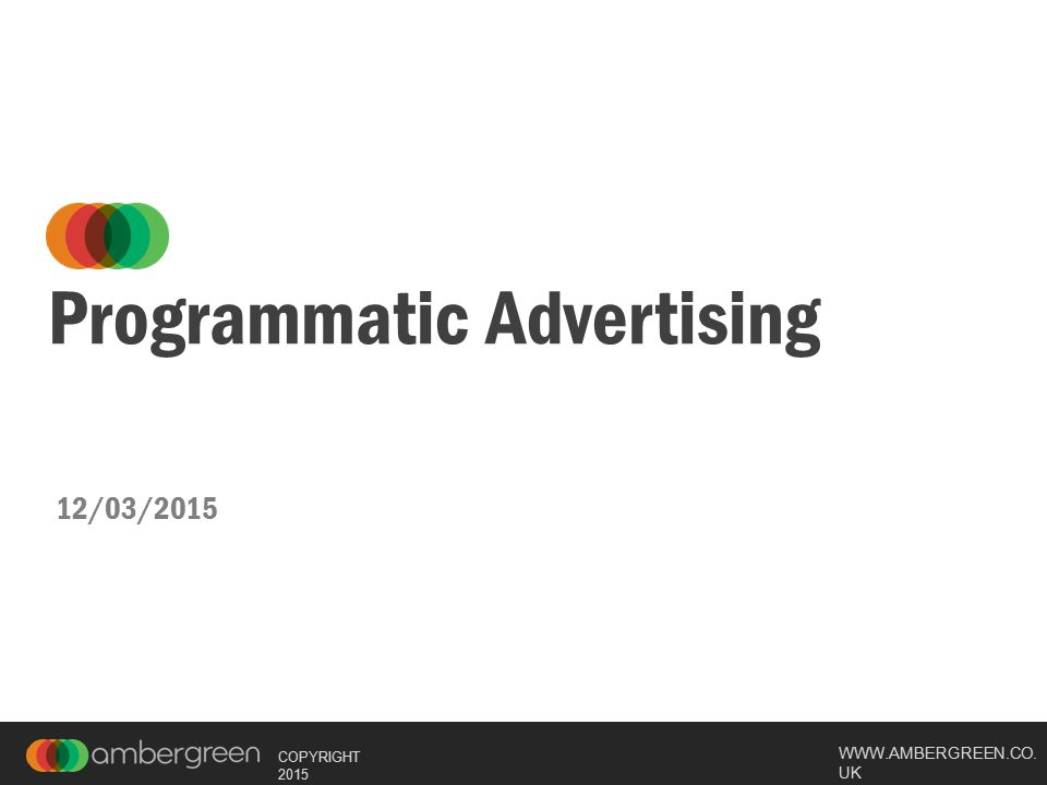 WWW.AMBERGREEN.CO. UK COPYRIGHT 2015 Programmatic Advertising 12/03/2015