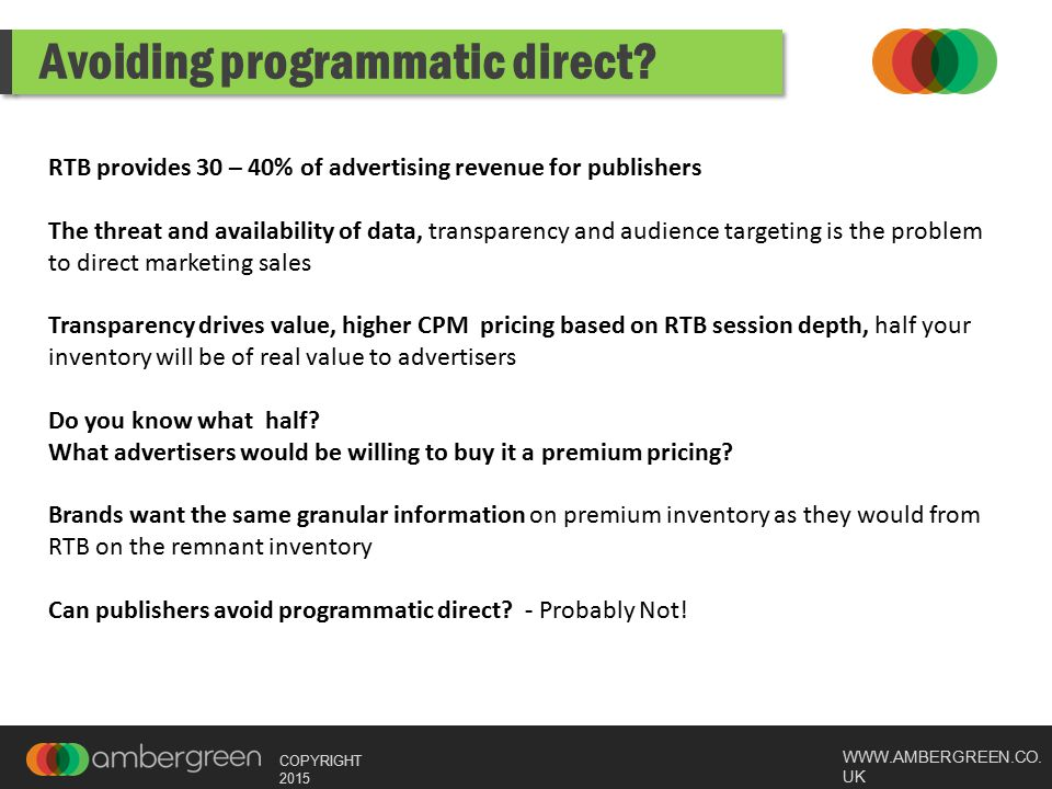 WWW.AMBERGREEN.CO. UK COPYRIGHT 2015 Avoiding programmatic direct? RTB provides 30 – 40% of advertising revenue for publishers The threat and availabi