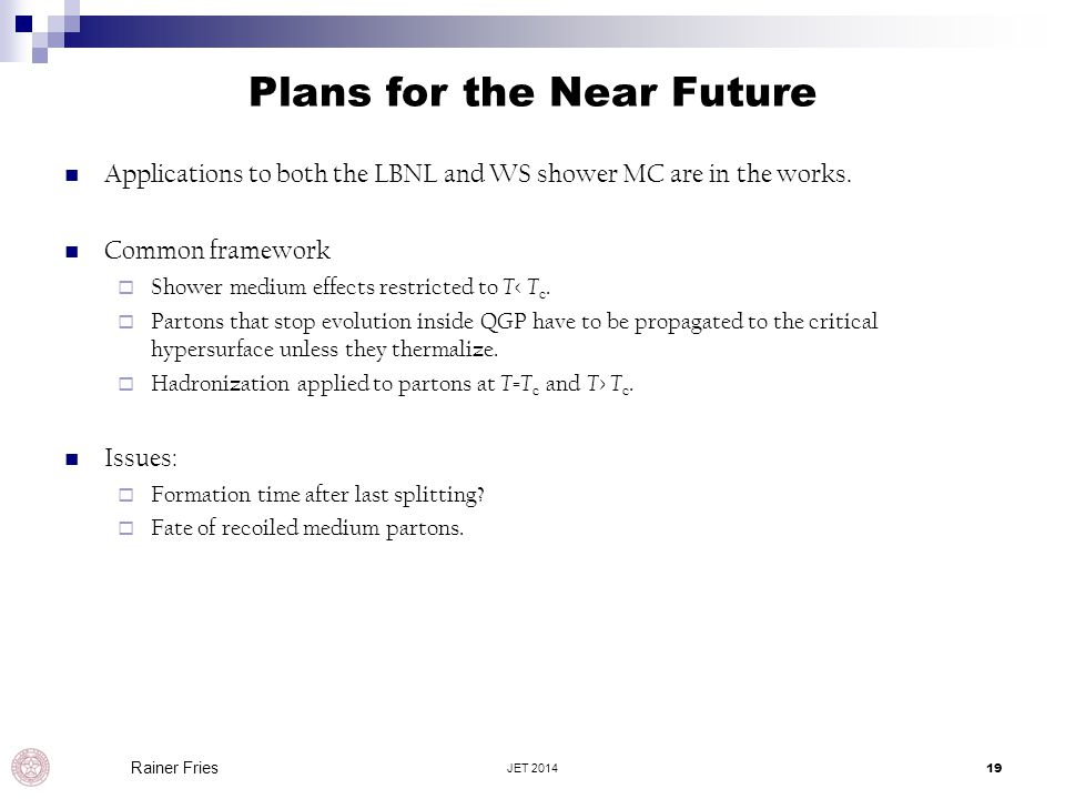 Plans for the Near Future Applications to both the LBNL and WS shower MC are in the works. Common framework  Shower medium effects restricted to T <