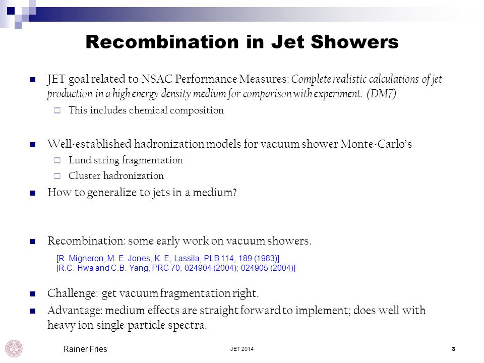 Recombination in Jet Showers JET 20143 Rainer Fries JET goal related to NSAC Performance Measures: Complete realistic calculations of jet production i