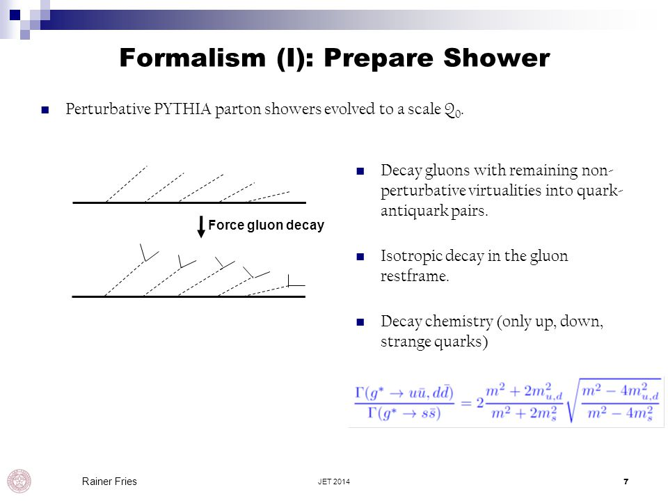 Formalism (I): Prepare Shower Perturbative PYTHIA parton showers evolved to a scale Q 0. JET 20147 Rainer Fries Force gluon decay Decay gluons with re
