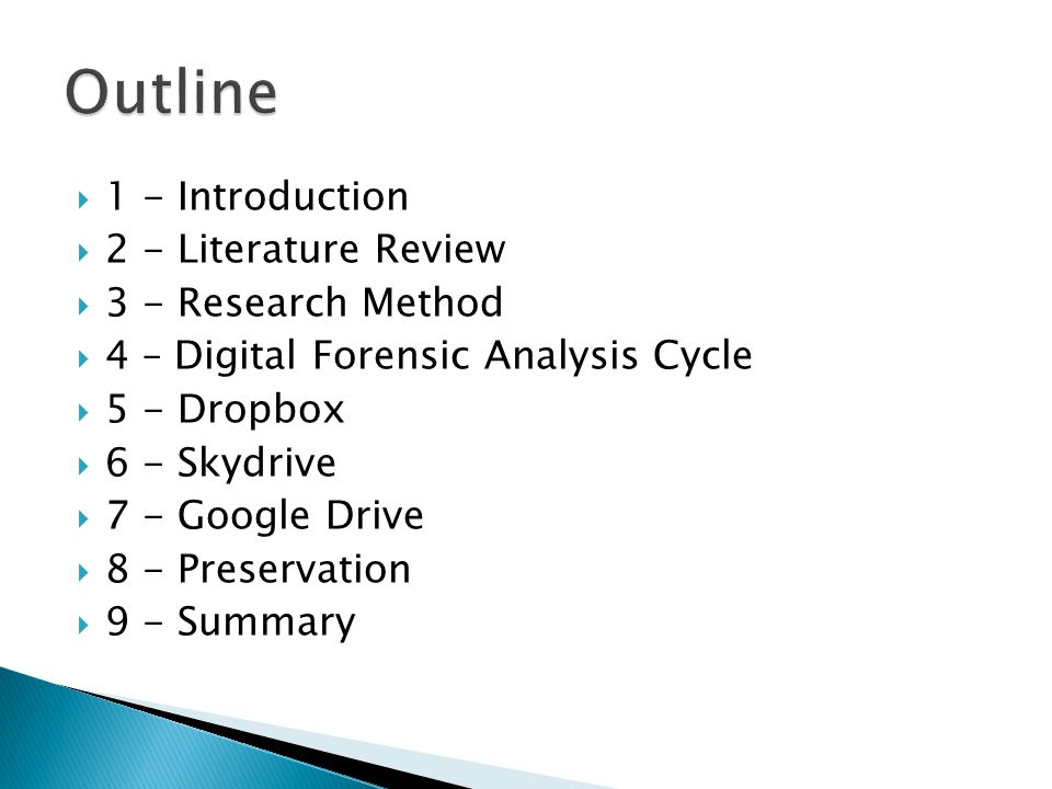  1 - Introduction  2 - Literature Review  3 - Research Method  4 – Digital Forensic Analysis Cycle  5 - Dropbox  6 - Skydrive  7 - Google Drive  8 - Preservation  9 - Summary