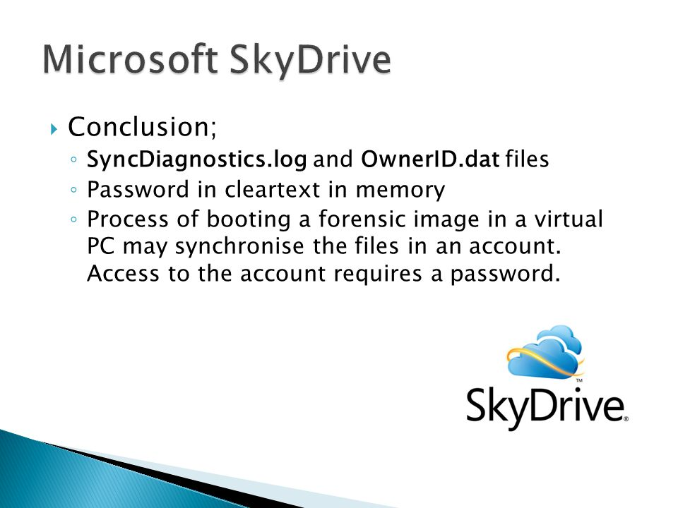  Conclusion; ◦ SyncDiagnostics.log and OwnerID.dat files ◦ Password in cleartext in memory ◦ Process of booting a forensic image in a virtual PC may synchronise the files in an account.