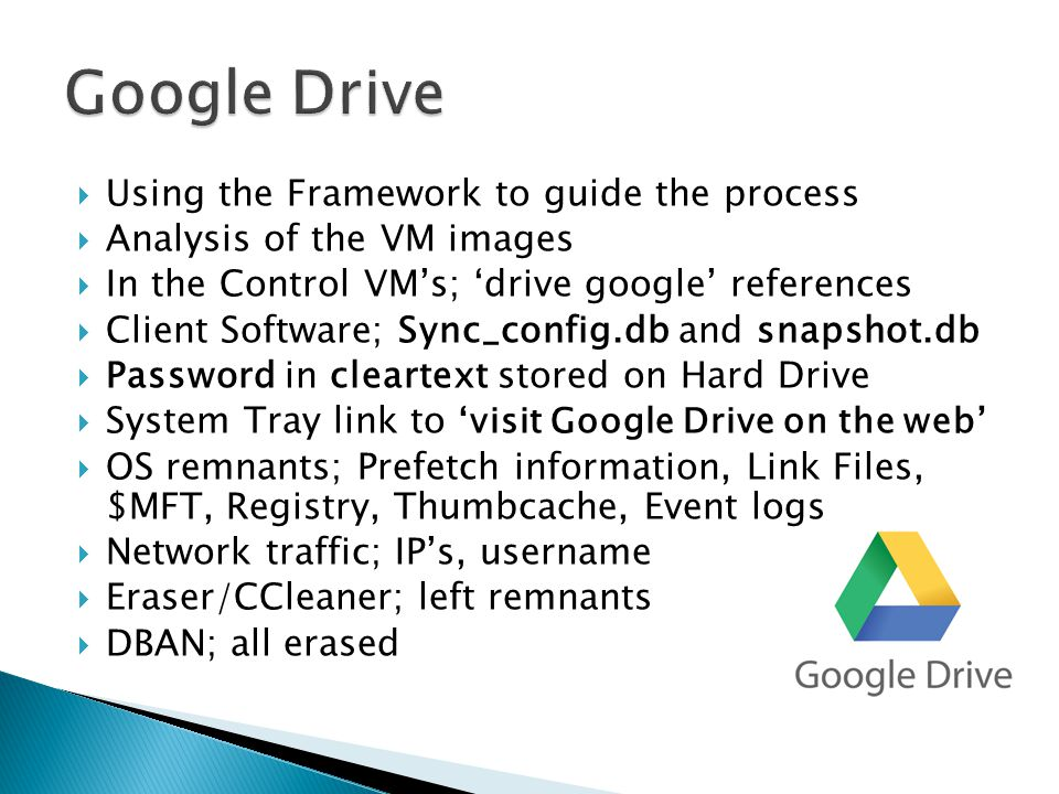  Using the Framework to guide the process  Analysis of the VM images  In the Control VM's; 'drive google' references  Client Software; Sync_config.db and snapshot.db  Password in cleartext stored on Hard Drive  System Tray link to 'visit Google Drive on the web'  OS remnants; Prefetch information, Link Files, $MFT, Registry, Thumbcache, Event logs  Network traffic; IP's, username  Eraser/CCleaner; left remnants  DBAN; all erased