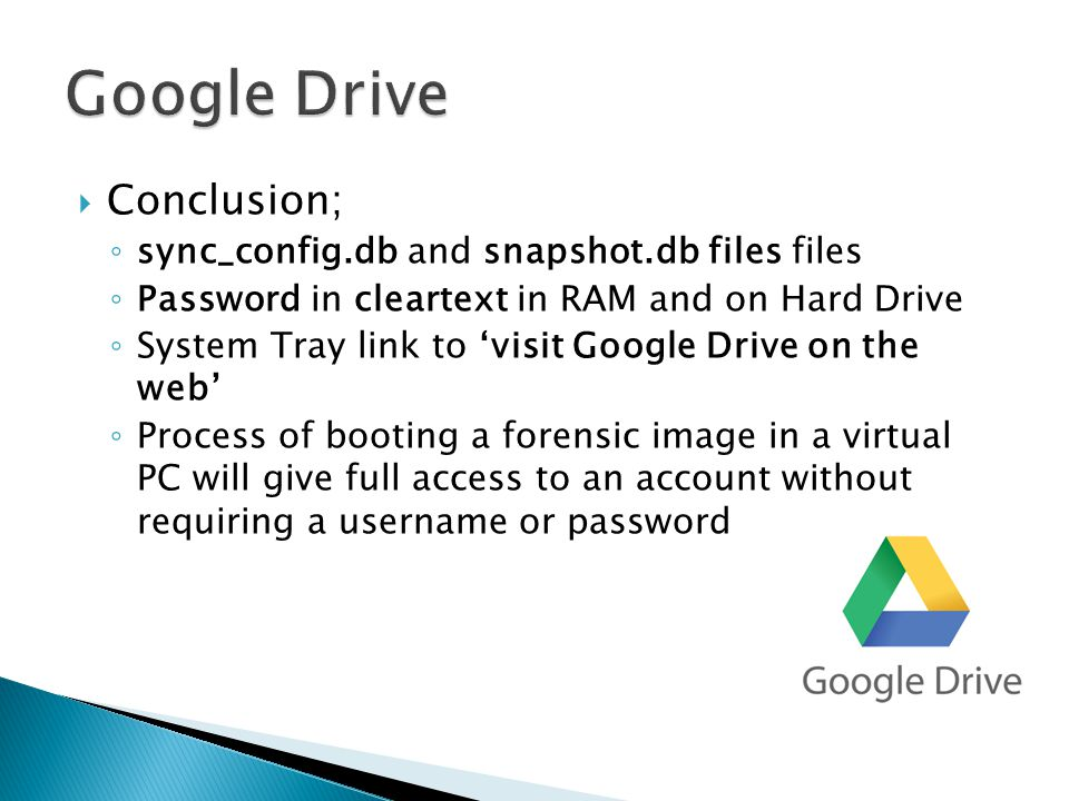  Conclusion; ◦ sync_config.db and snapshot.db files files ◦ Password in cleartext in RAM and on Hard Drive ◦ System Tray link to 'visit Google Drive on the web' ◦ Process of booting a forensic image in a virtual PC will give full access to an account without requiring a username or password