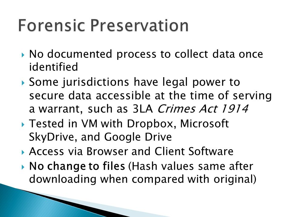  No documented process to collect data once identified  Some jurisdictions have legal power to secure data accessible at the time of serving a warrant, such as 3LA Crimes Act 1914  Tested in VM with Dropbox, Microsoft SkyDrive, and Google Drive  Access via Browser and Client Software  No change to files (Hash values same after downloading when compared with original)