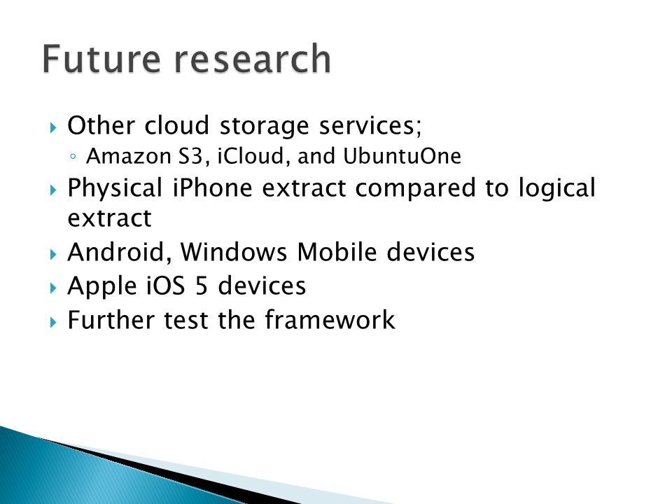  Other cloud storage services; ◦ Amazon S3, iCloud, and UbuntuOne  Physical iPhone extract compared to logical extract  Android, Windows Mobile devices  Apple iOS 5 devices  Further test the framework