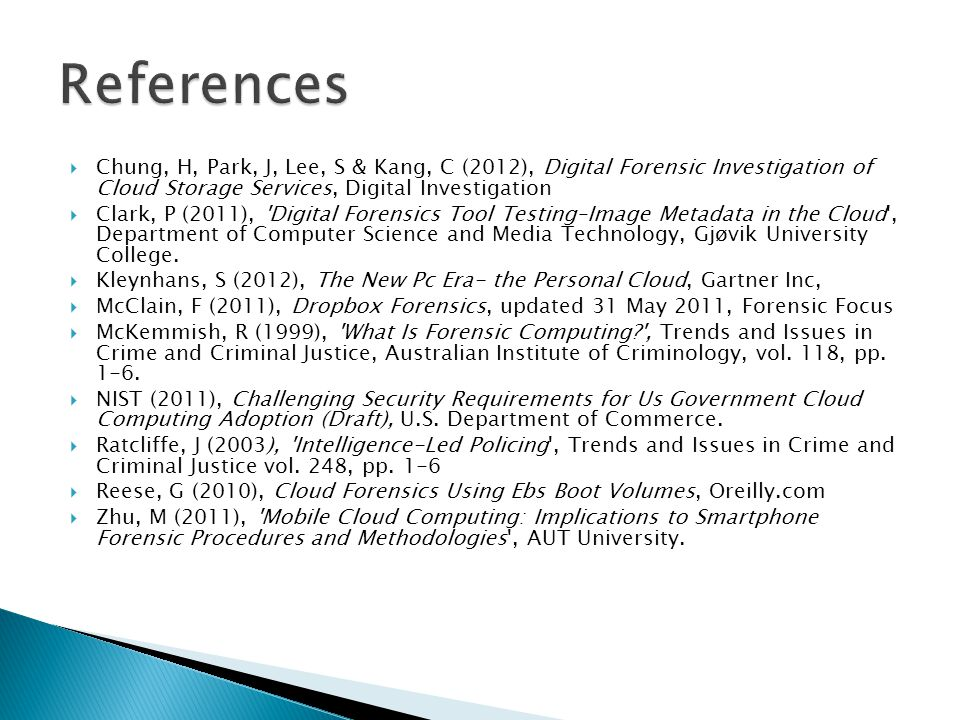  Chung, H, Park, J, Lee, S & Kang, C (2012), Digital Forensic Investigation of Cloud Storage Services, Digital Investigation  Clark, P (2011), Digital Forensics Tool Testing–Image Metadata in the Cloud , Department of Computer Science and Media Technology, Gjøvik University College.