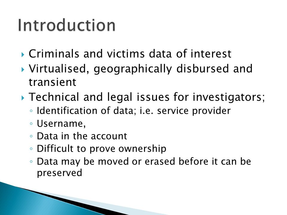  Criminals and victims data of interest  Virtualised, geographically disbursed and transient  Technical and legal issues for investigators; ◦ Identification of data; i.e.