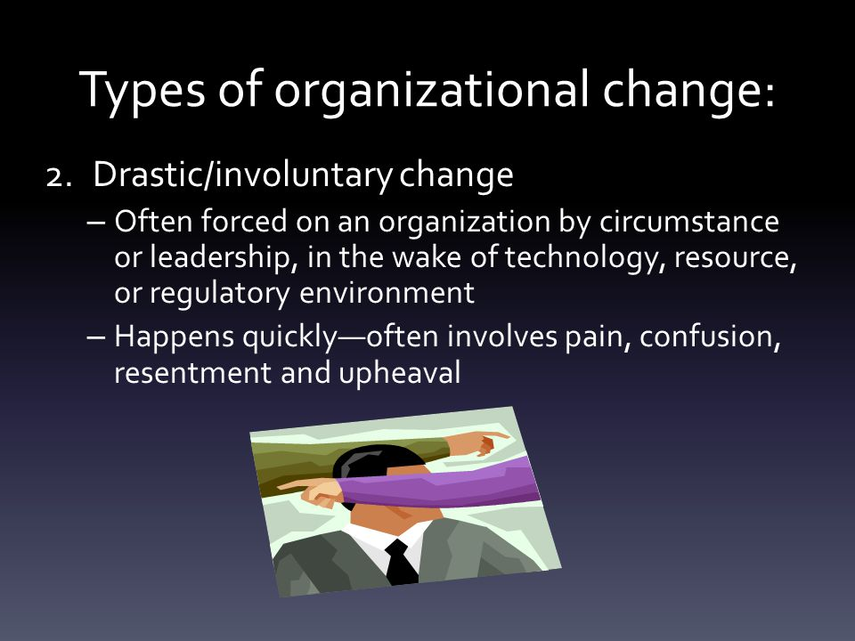 2.Drastic/involuntary change – Often forced on an organization by circumstance or leadership, in the wake of technology, resource, or regulatory environment – Happens quickly—often involves pain, confusion, resentment and upheaval Types of organizational change: