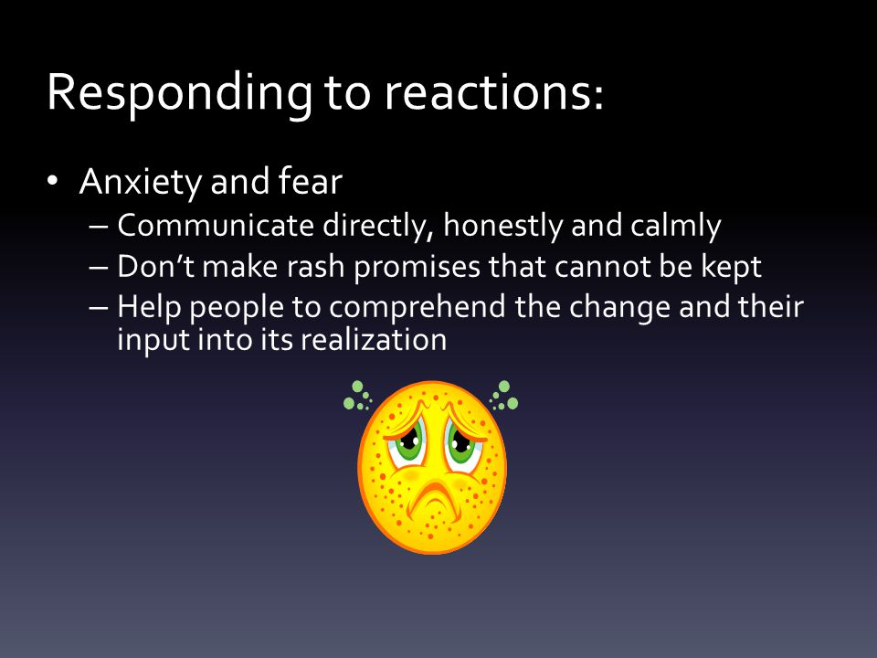 Anxiety and fear – Communicate directly, honestly and calmly – Don't make rash promises that cannot be kept – Help people to comprehend the change and their input into its realization Responding to reactions: