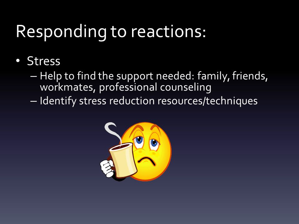 Stress – Help to find the support needed: family, friends, workmates, professional counseling – Identify stress reduction resources/techniques Responding to reactions: