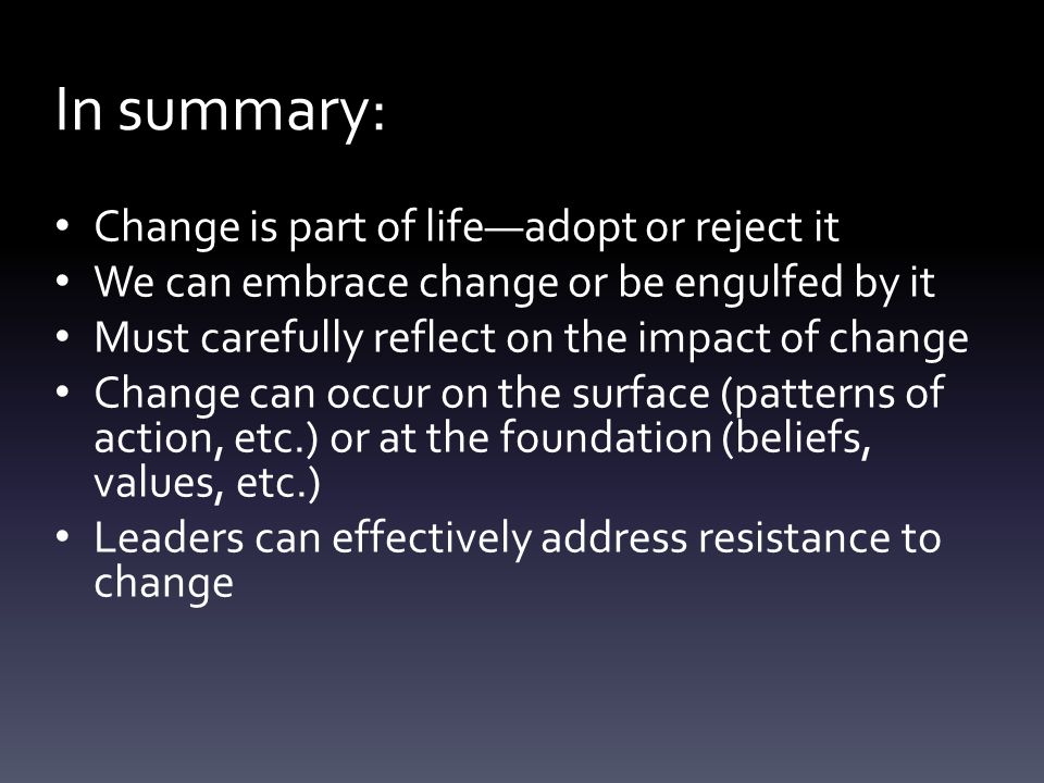 Change is part of life—adopt or reject it We can embrace change or be engulfed by it Must carefully reflect on the impact of change Change can occur on the surface (patterns of action, etc.) or at the foundation (beliefs, values, etc.) Leaders can effectively address resistance to change In summary: