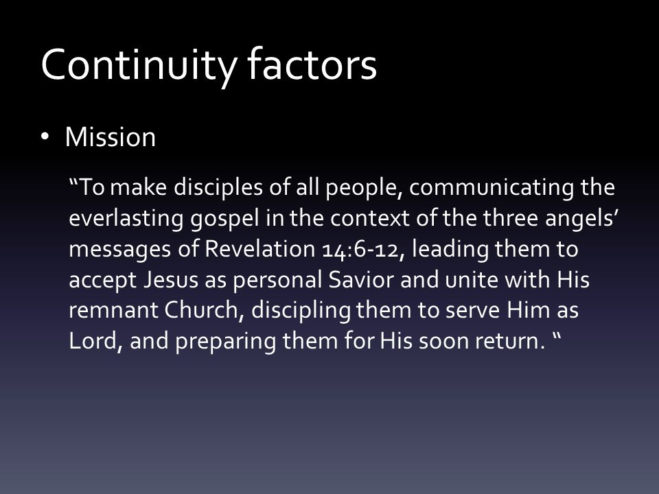 Continuity factors Mission To make disciples of all people, communicating the everlasting gospel in the context of the three angels' messages of Revelation 14:6-12, leading them to accept Jesus as personal Savior and unite with His remnant Church, discipling them to serve Him as Lord, and preparing them for His soon return.
