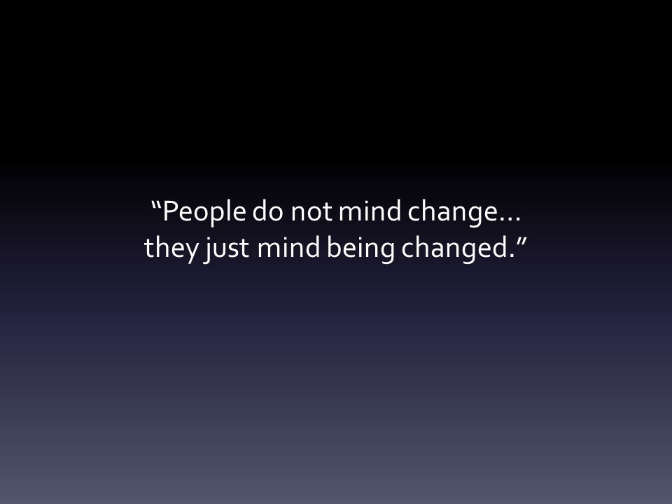 People do not mind change… they just mind being changed.