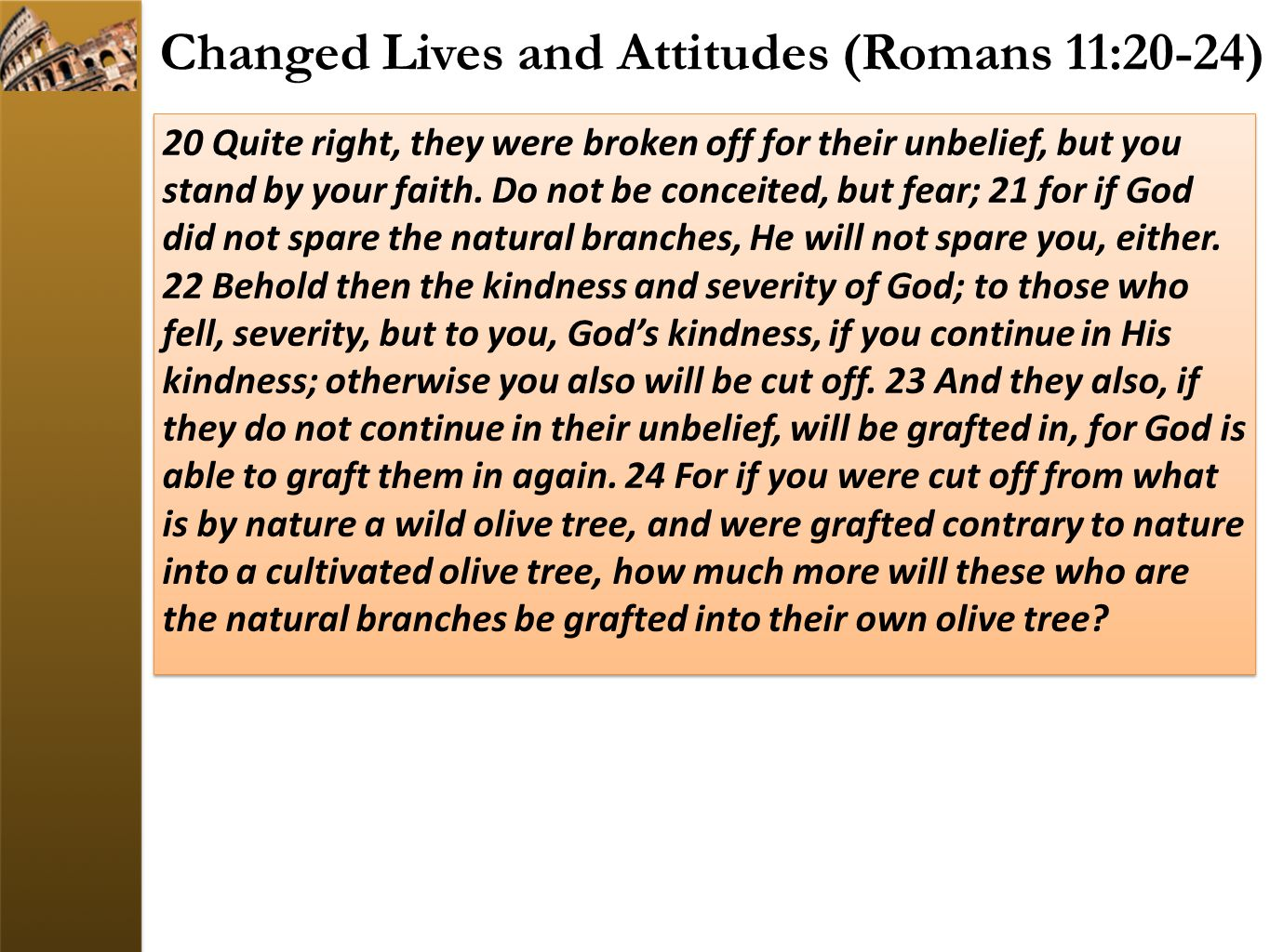 Changed Lives and Attitudes (Romans 11:20-24) 20 Quite right, they were broken off for their unbelief, but you stand by your faith. Do not be conceite