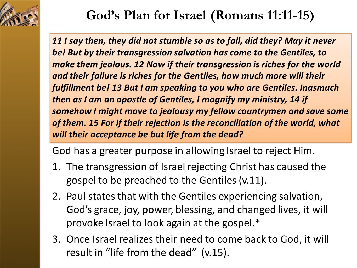 God's Plan for Israel (Romans 11:11-15) God has a greater purpose in allowing Israel to reject Him. 1.The transgression of Israel rejecting Christ has