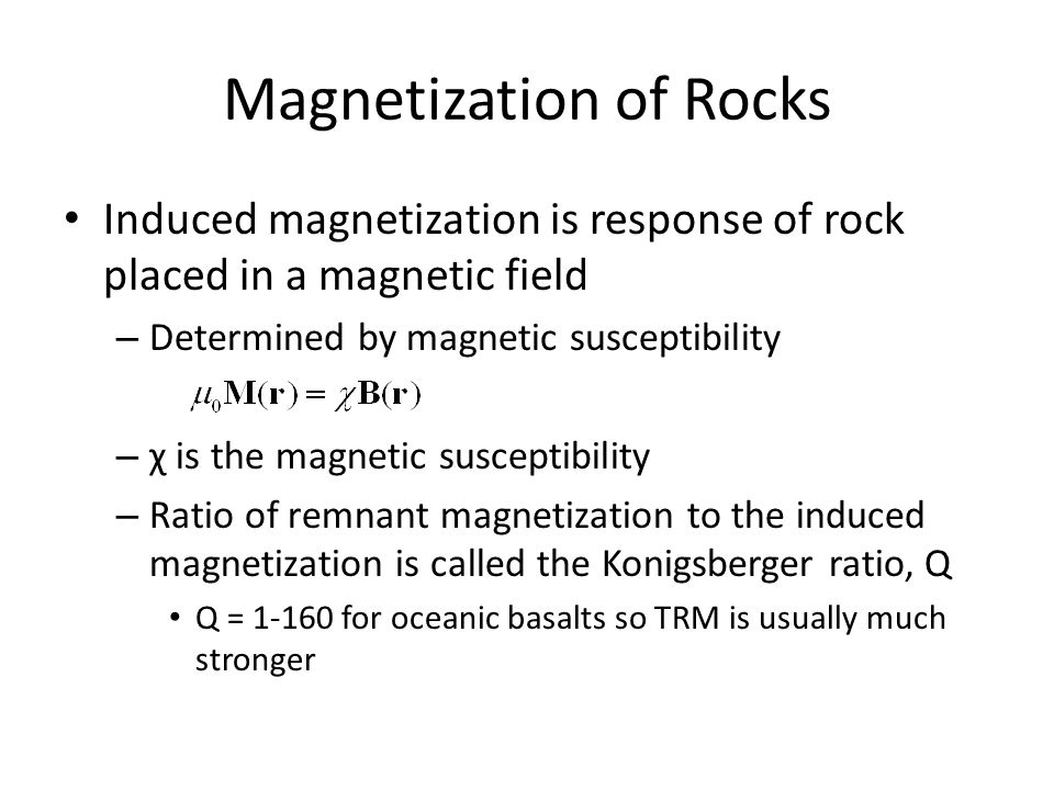 Magnetization of Rocks Induced magnetization is response of rock placed in a magnetic field – Determined by magnetic susceptibility – χ is the magnetic susceptibility – Ratio of remnant magnetization to the induced magnetization is called the Konigsberger ratio, Q Q = 1-160 for oceanic basalts so TRM is usually much stronger