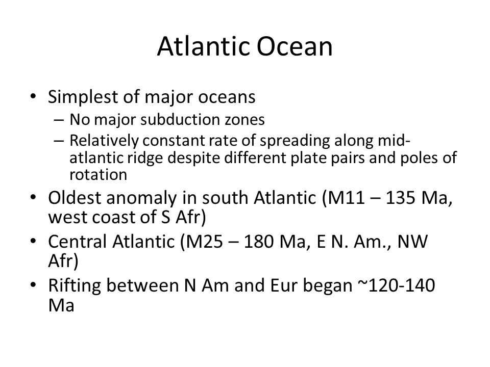 Atlantic Ocean Simplest of major oceans – No major subduction zones – Relatively constant rate of spreading along mid- atlantic ridge despite different plate pairs and poles of rotation Oldest anomaly in south Atlantic (M11 – 135 Ma, west coast of S Afr) Central Atlantic (M25 – 180 Ma, E N.