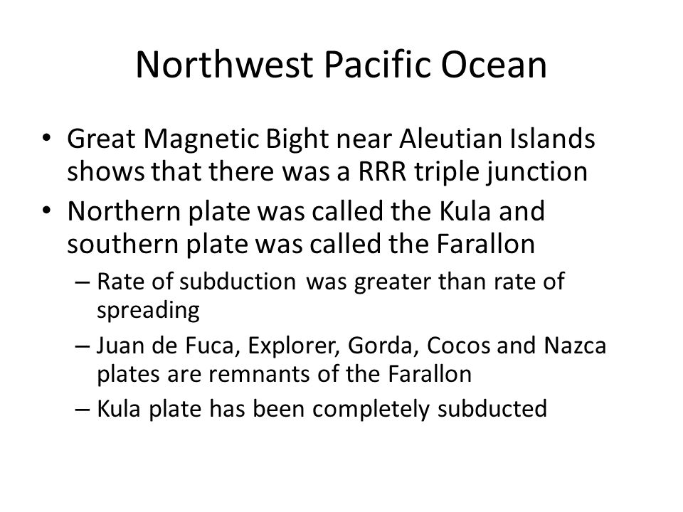 Northwest Pacific Ocean Great Magnetic Bight near Aleutian Islands shows that there was a RRR triple junction Northern plate was called the Kula and southern plate was called the Farallon – Rate of subduction was greater than rate of spreading – Juan de Fuca, Explorer, Gorda, Cocos and Nazca plates are remnants of the Farallon – Kula plate has been completely subducted