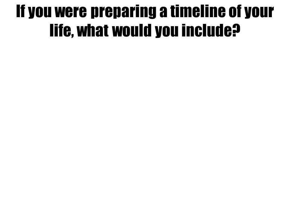 If you were preparing a timeline of your life, what would you include?