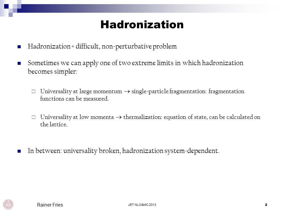 Hadronization JET NLO&MC 20132 Rainer Fries Hadronization = difficult, non-perturbative problem Sometimes we can apply one of two extreme limits in which hadronization becomes simpler:  Universality at large momentum  single-particle fragmentation: fragmentation functions can be measured.