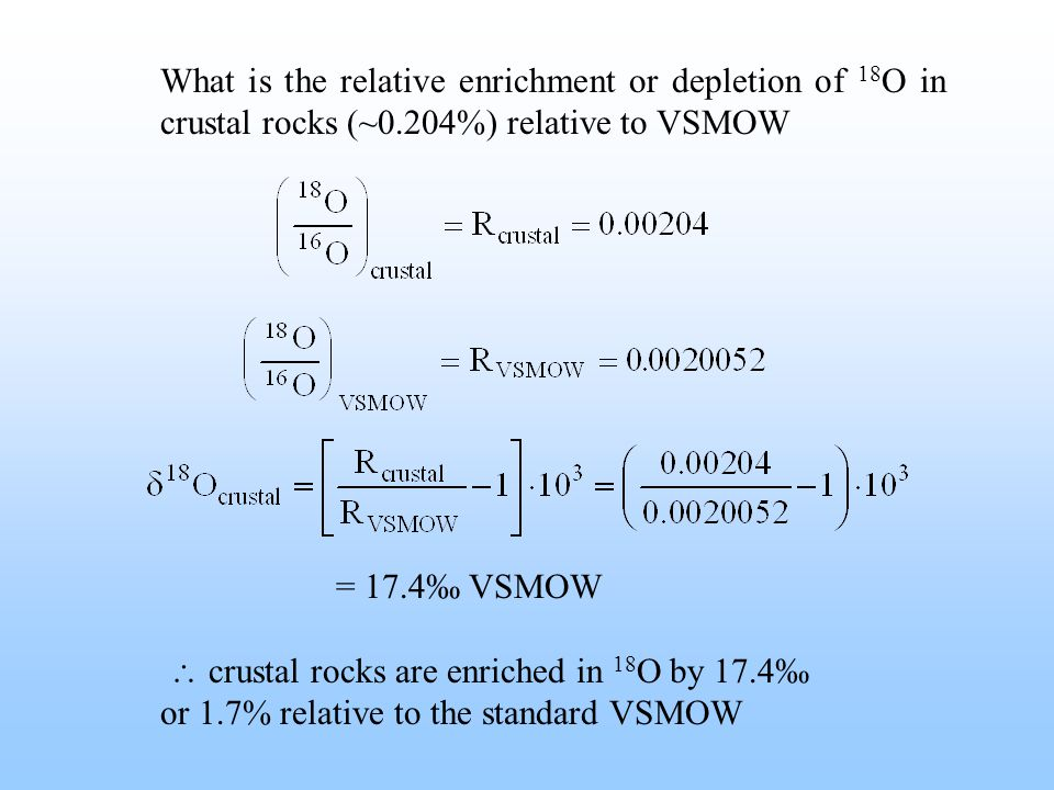 What is the relative enrichment or depletion of 18 O in crustal rocks (~0.204%) relative to VSMOW = 17.4‰ VSMOW  crustal rocks are enriched in 18 O by 17.4‰ or 1.7% relative to the standard VSMOW