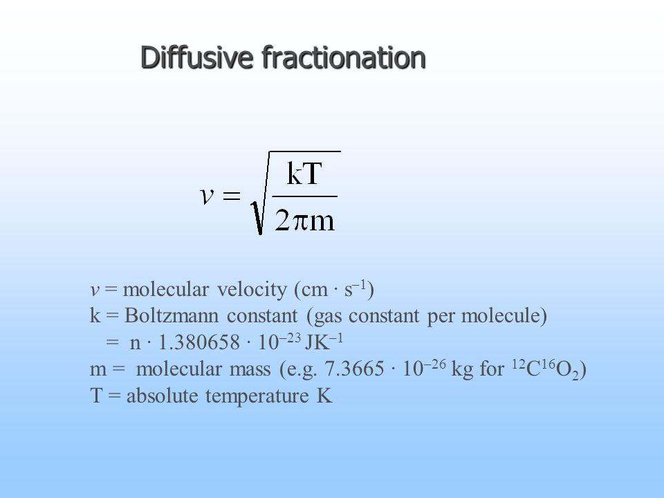Diffusive fractionation v = molecular velocity (cm · s –1 ) k = Boltzmann constant (gas constant per molecule) = n · 1.380658 · 10 –23 JK –1 m = molecular mass (e.g.