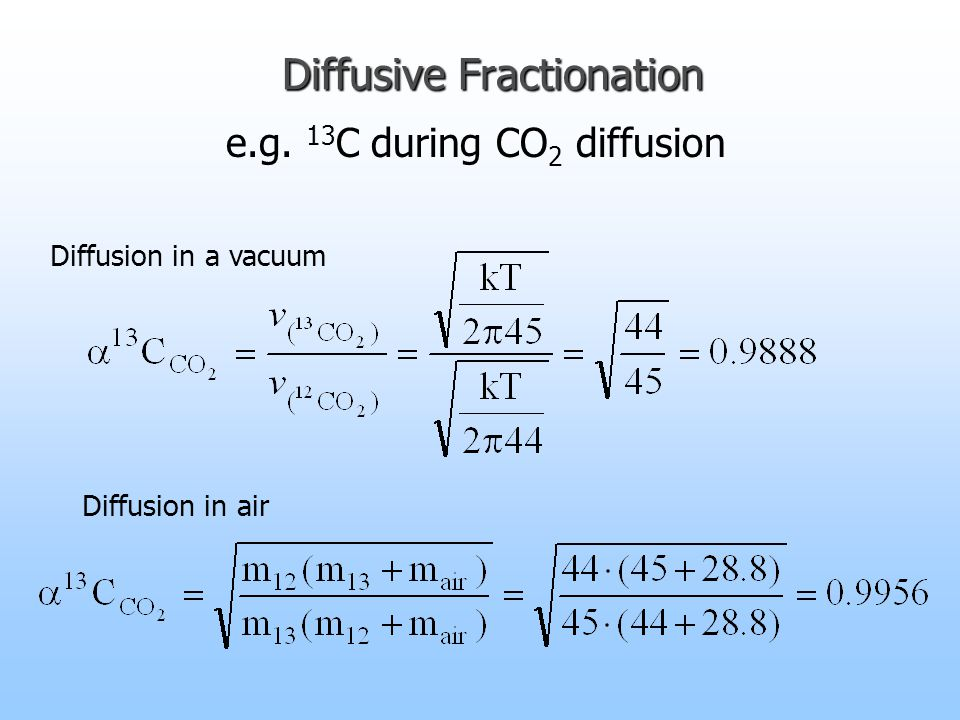 Diffusive Fractionation Diffusion in a vacuum Diffusion in air e.g. 13 C during CO 2 diffusion