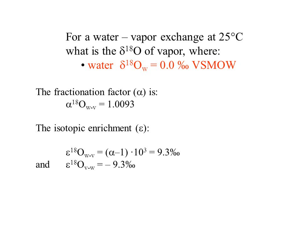 For a water – vapor exchange at 25°C what is the  18 O of vapor, where: water  18 O w = 0.0 ‰ VSMOW The fractionation factor (  ) is:  18 O w-v = 1.0093 The isotopic enrichment (  ):  18 O w-v = (  –1) ·10 3 = 9.3‰ and  18 O v-w = – 9.3‰