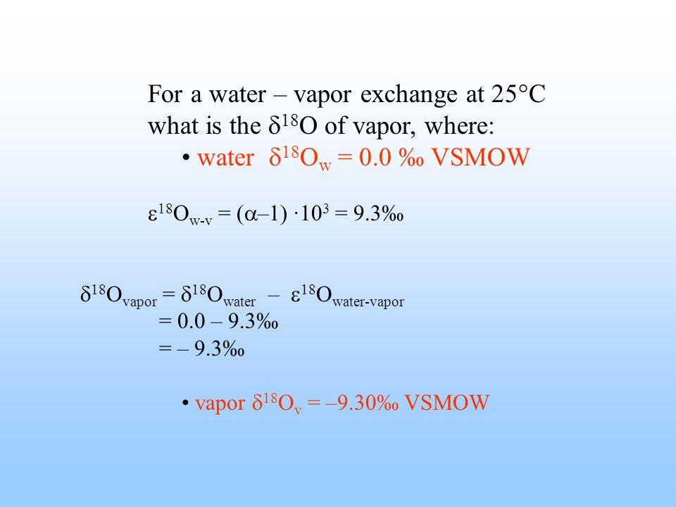 For a water – vapor exchange at 25°C what is the  18 O of vapor, where: water  18 O w = 0.0 ‰ VSMOW  18 O w-v = (  –1) ·10 3 = 9.3‰  18 O vapor =  18 O water –  18 O water-vapor = 0.0 – 9.3‰ = – 9.3‰ vapor  18 O v = –9.30‰ VSMOW