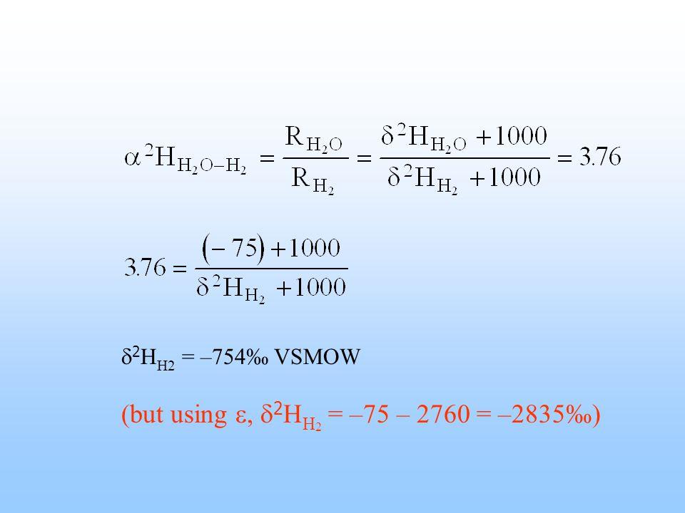  2 H H2 = –754‰ VSMOW (but using ,  2 H H 2 = –75 – 2760 = –2835‰)