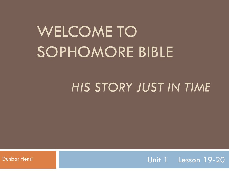WELCOME TO SOPHOMORE BIBLE HIS STORY JUST IN TIME Unit 1 Lesson 19-20 Dunbar Henri
