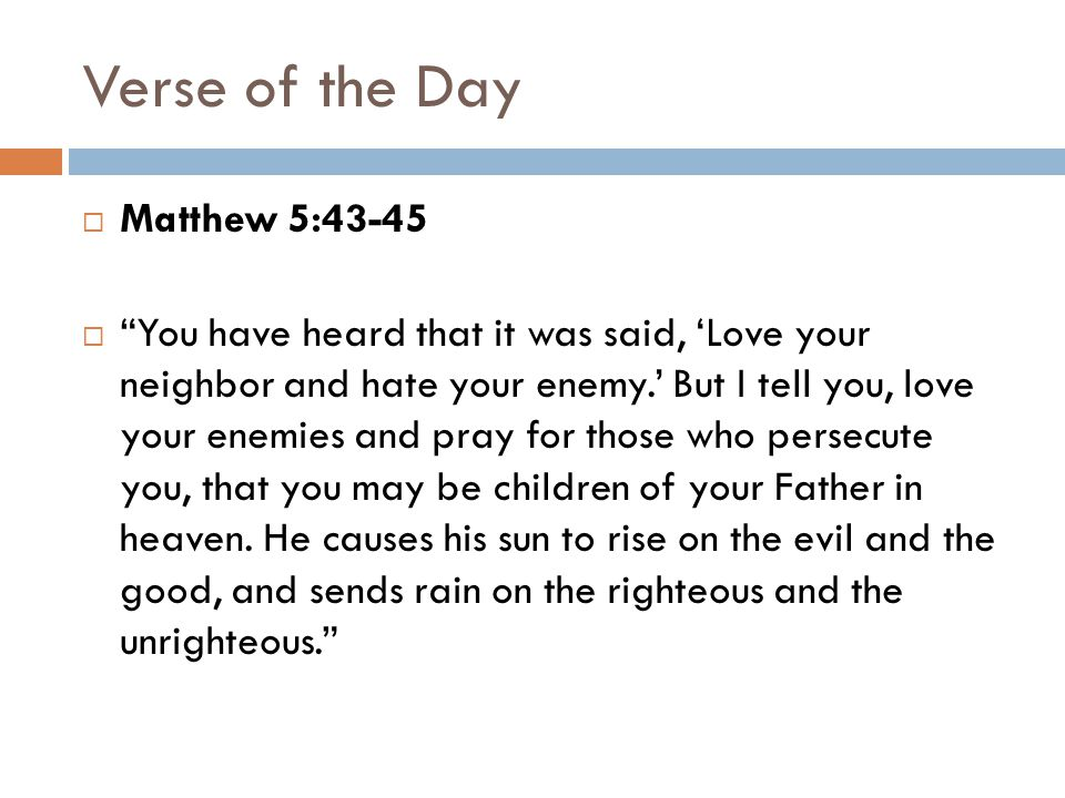 Verse of the Day  Matthew 5:43-45  You have heard that it was said, 'Love your neighbor and hate your enemy.' But I tell you, love your enemies and pray for those who persecute you, that you may be children of your Father in heaven.