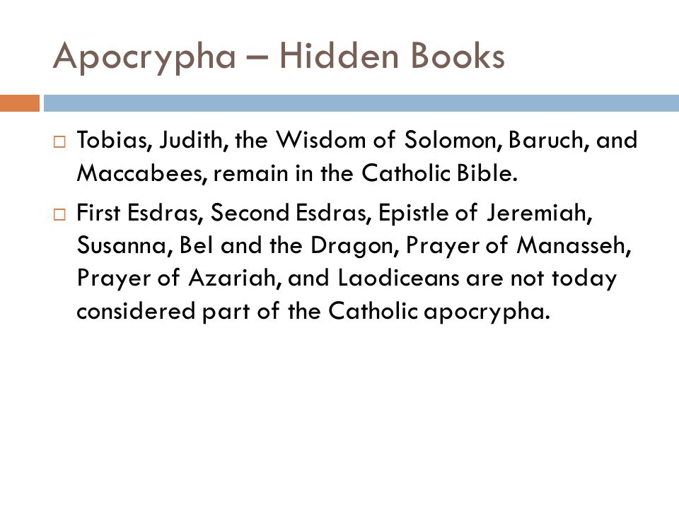 Apocrypha – Hidden Books  Tobias, Judith, the Wisdom of Solomon, Baruch, and Maccabees, remain in the Catholic Bible.
