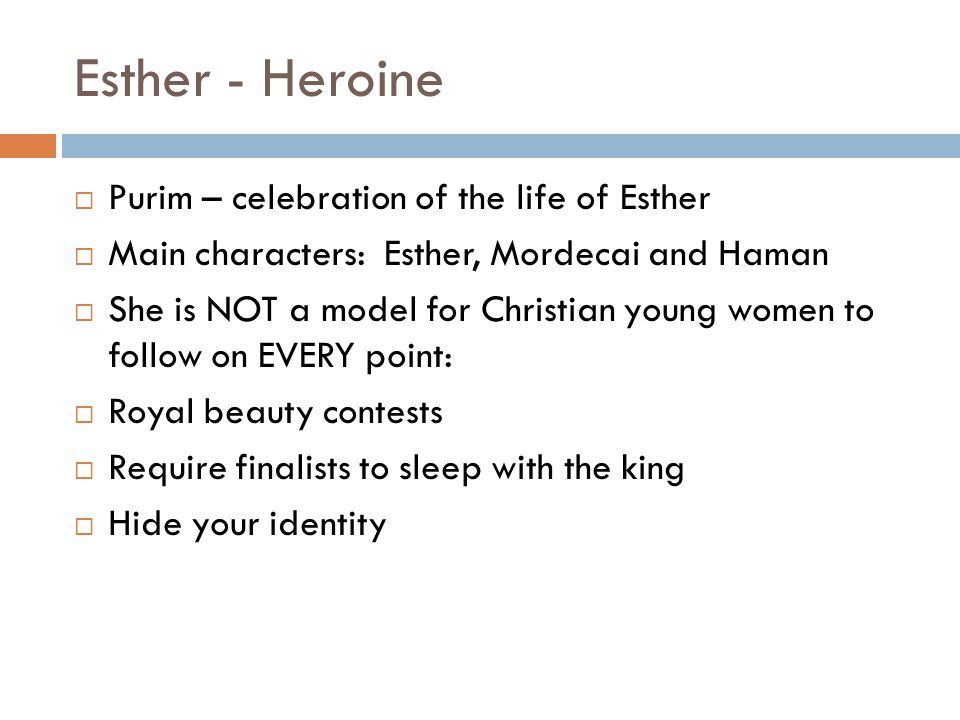 Esther - Heroine  Purim – celebration of the life of Esther  Main characters: Esther, Mordecai and Haman  She is NOT a model for Christian young women to follow on EVERY point:  Royal beauty contests  Require finalists to sleep with the king  Hide your identity