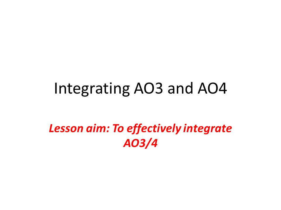 Integrating AO3 and AO4 Lesson aim: To effectively integrate AO3/4