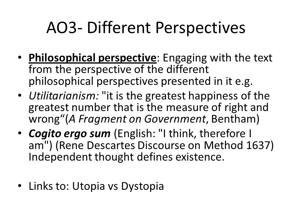 AO3- Different Perspectives Philosophical perspective: Engaging with the text from the perspective of the different philosophical perspectives presented in it e.g.