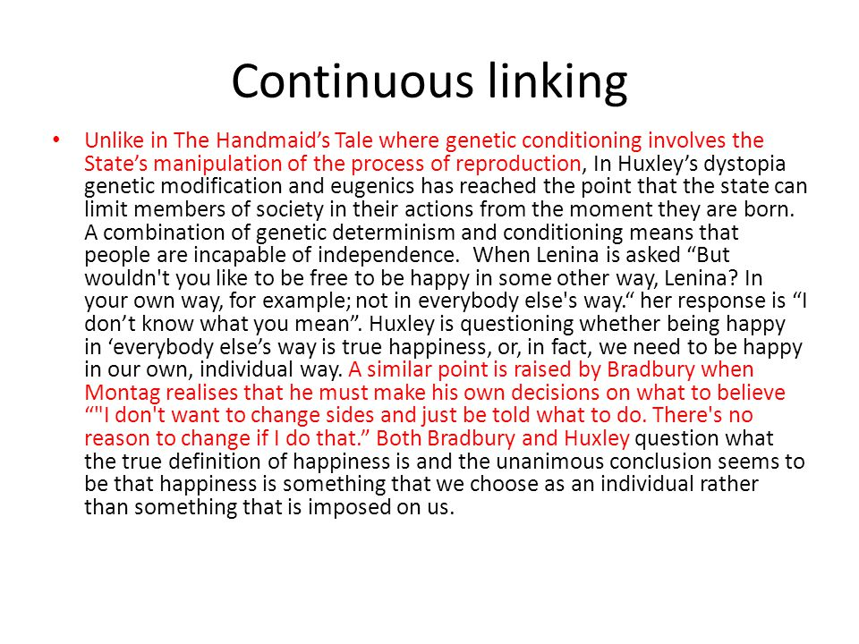 Continuous linking Unlike in The Handmaid's Tale where genetic conditioning involves the State's manipulation of the process of reproduction, In Huxley's dystopia genetic modification and eugenics has reached the point that the state can limit members of society in their actions from the moment they are born.