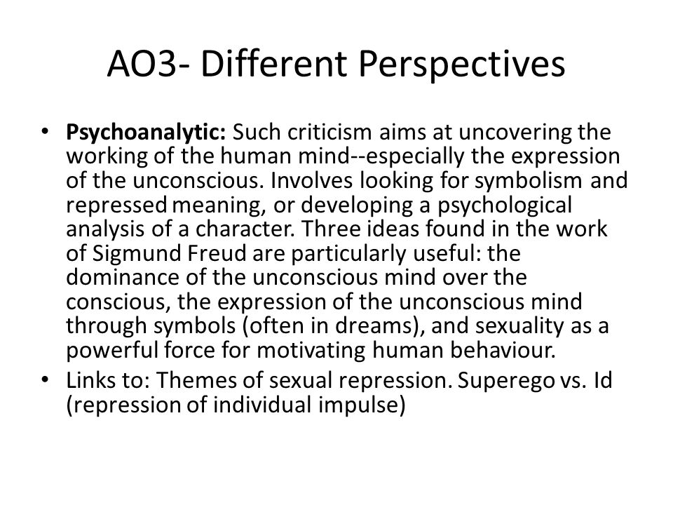 AO3- Different Perspectives Psychoanalytic: Such criticism aims at uncovering the working of the human mind--especially the expression of the unconscious.