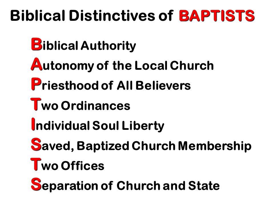 Biblical Distinctives of BAPTISTS B iblical Authority A utonomy of the Local Church P riesthood of All Believers T wo Ordinances I ndividual Soul Liberty S aved, Baptized Church Membership T wo Offices S eparation of Church and State
