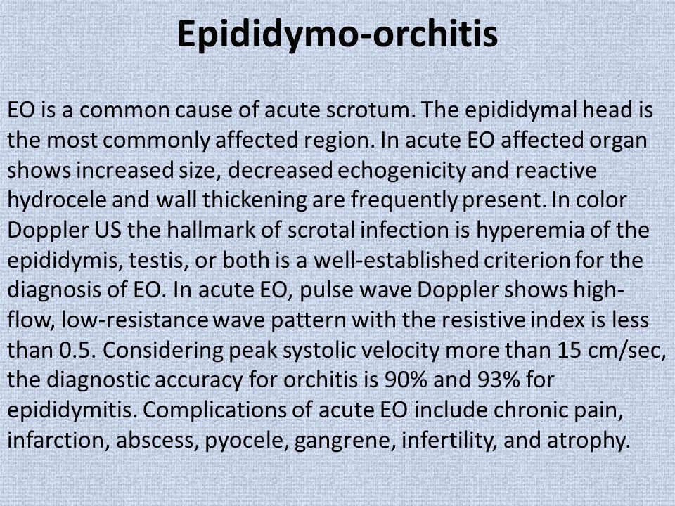 Epididymo-orchitis EO is a common cause of acute scrotum. The epididymal head is the most commonly affected region. In acute EO affected organ shows i