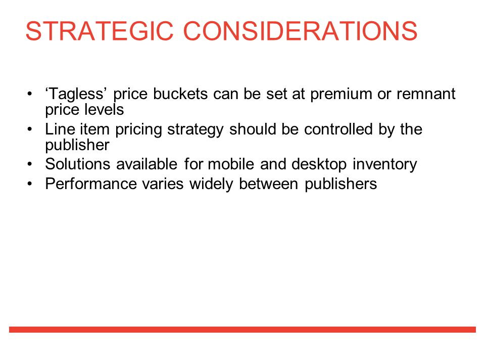 'Tagless' price buckets can be set at premium or remnant price levels Line item pricing strategy should be controlled by the publisher Solutions available for mobile and desktop inventory Performance varies widely between publishers STRATEGIC CONSIDERATIONS