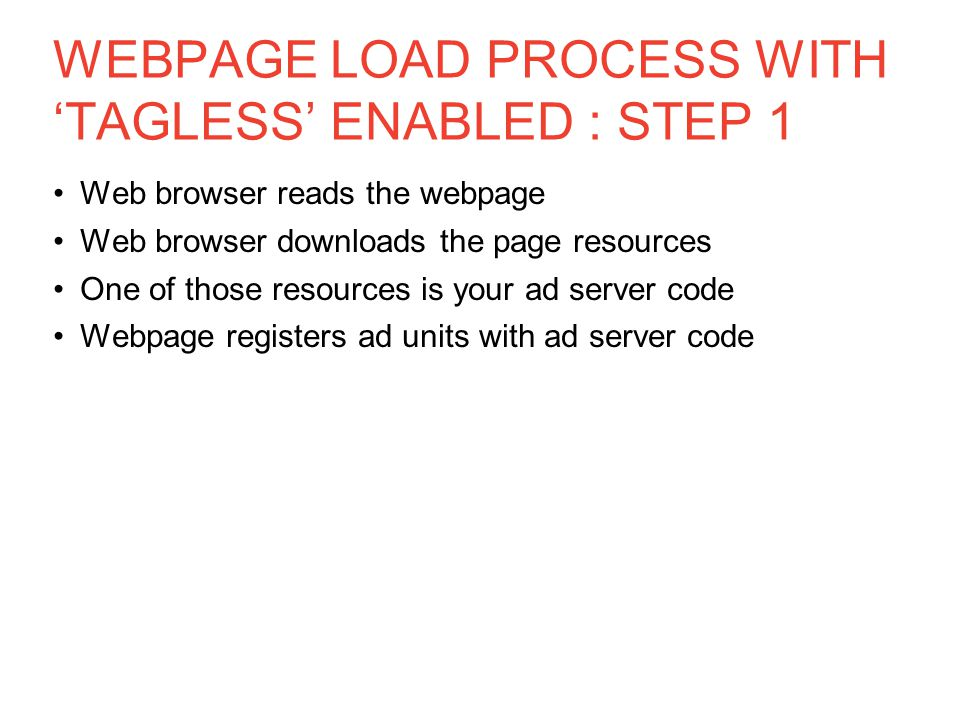 WEBPAGE LOAD PROCESS WITH 'TAGLESS' ENABLED : STEP 1 Web browser reads the webpage Web browser downloads the page resources One of those resources is