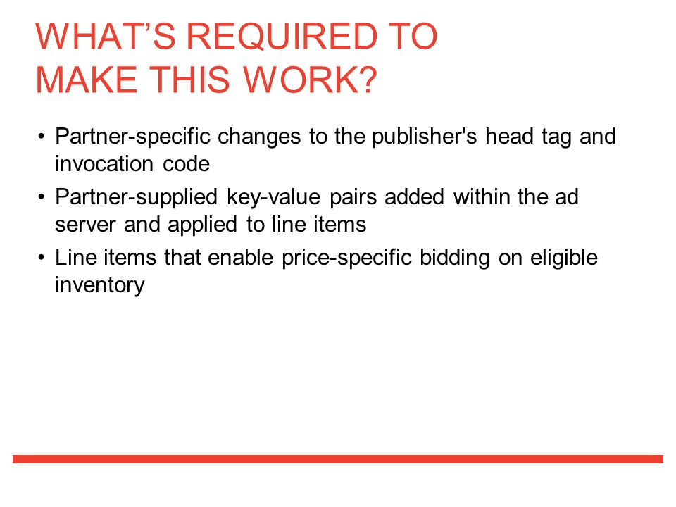 Partner-specific changes to the publisher s head tag and invocation code Partner-supplied key-value pairs added within the ad server and applied to line items Line items that enable price-specific bidding on eligible inventory WHAT'S REQUIRED TO MAKE THIS WORK?