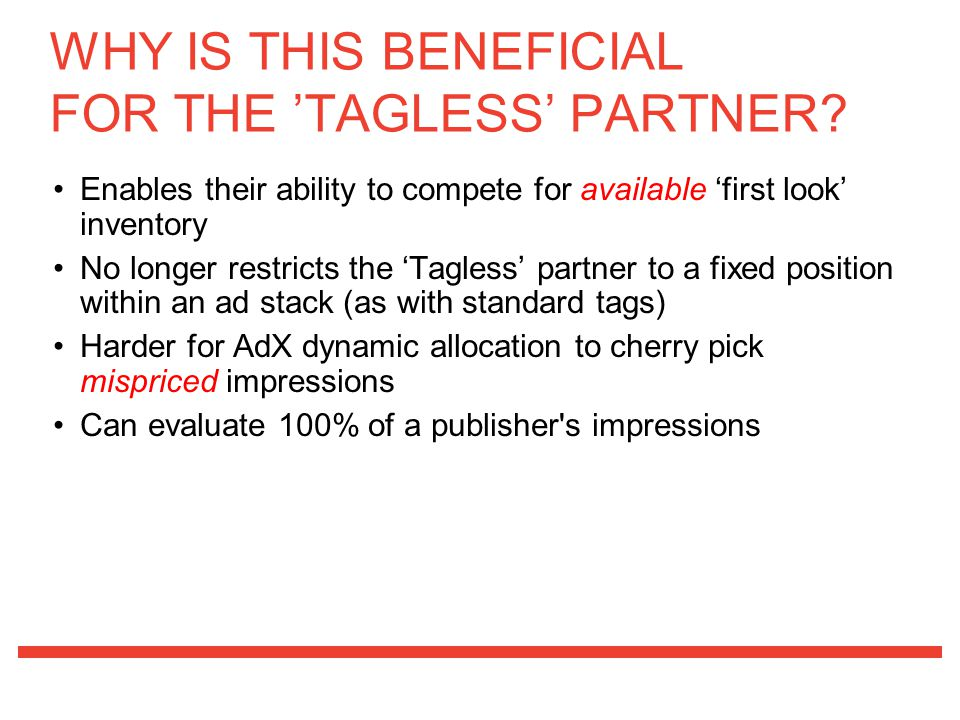 Enables their ability to compete for available 'first look' inventory No longer restricts the 'Tagless' partner to a fixed position within an ad stack (as with standard tags) Harder for AdX dynamic allocation to cherry pick mispriced impressions Can evaluate 100% of a publisher s impressions WHY IS THIS BENEFICIAL FOR THE 'TAGLESS' PARTNER?