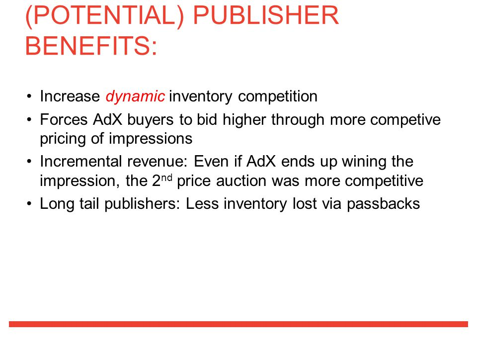 Increase dynamic inventory competition Forces AdX buyers to bid higher through more competive pricing of impressions Incremental revenue: Even if AdX ends up wining the impression, the 2 nd price auction was more competitive Long tail publishers: Less inventory lost via passbacks (POTENTIAL) PUBLISHER BENEFITS: